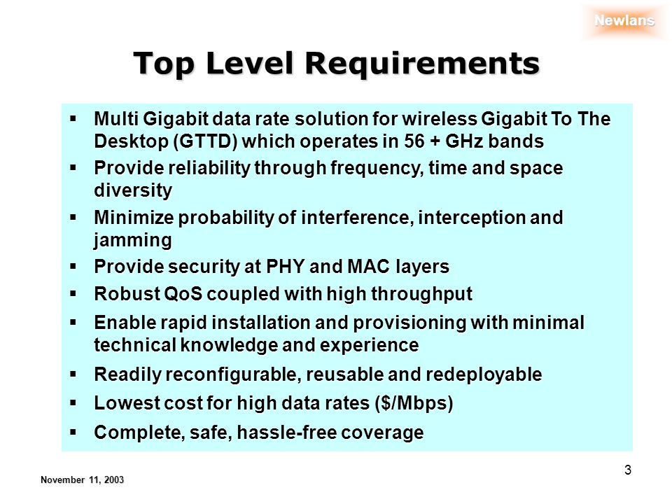 Newlans November 11, 2003 3 Top Level Requirements Multi Gigabit data rate solution for wireless Gigabit To The Desktop (GTTD) which operates in 56 + GHz bands Multi Gigabit data rate solution for wireless Gigabit To The Desktop (GTTD) which operates in 56 + GHz bands Provide reliability through frequency, time and space diversity Provide reliability through frequency, time and space diversity Minimize probability of interference, interception and jamming Minimize probability of interference, interception and jamming Provide security at PHY and MAC layers Provide security at PHY and MAC layers Robust QoS coupled with high throughput Robust QoS coupled with high throughput Enable rapid installation and provisioning with minimal technical knowledge and experience Enable rapid installation and provisioning with minimal technical knowledge and experience Readily reconfigurable, reusable and redeployable Readily reconfigurable, reusable and redeployable Lowest cost for high data rates ($/Mbps) Lowest cost for high data rates ($/Mbps) Complete, safe, hassle-free coverage Complete, safe, hassle-free coverage