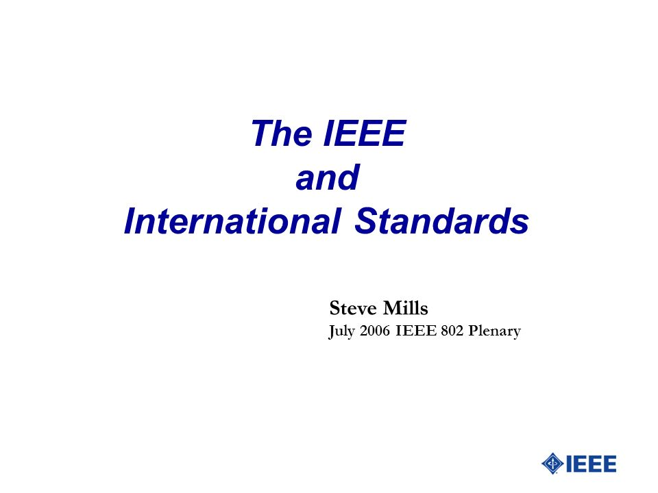 The IEEE and International Standards Steve Mills July 2006 IEEE 802 Plenary