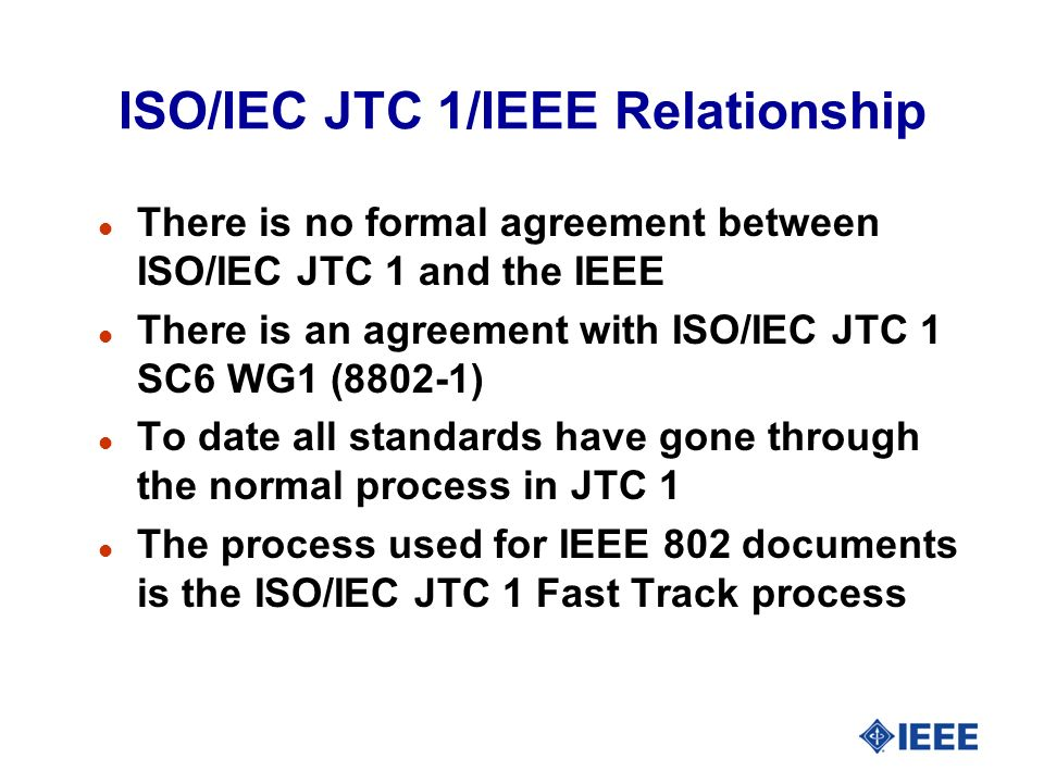 ISO/IEC JTC 1/IEEE Relationship l There is no formal agreement between ISO/IEC JTC 1 and the IEEE l There is an agreement with ISO/IEC JTC 1 SC6 WG1 (8802-1) l To date all standards have gone through the normal process in JTC 1 l The process used for IEEE 802 documents is the ISO/IEC JTC 1 Fast Track process