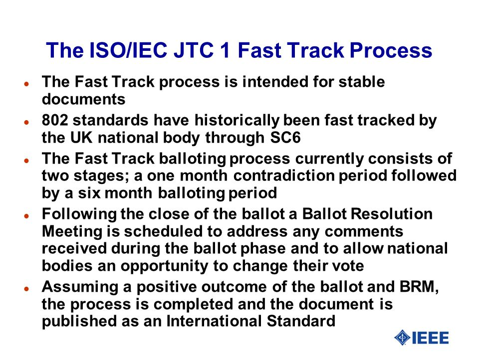The ISO/IEC JTC 1 Fast Track Process l The Fast Track process is intended for stable documents l 802 standards have historically been fast tracked by the UK national body through SC6 l The Fast Track balloting process currently consists of two stages; a one month contradiction period followed by a six month balloting period l Following the close of the ballot a Ballot Resolution Meeting is scheduled to address any comments received during the ballot phase and to allow national bodies an opportunity to change their vote l Assuming a positive outcome of the ballot and BRM, the process is completed and the document is published as an International Standard