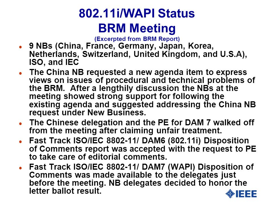 802.11i/WAPI Status BRM Meeting (Excerpted from BRM Report) l 9 NBs (China, France, Germany, Japan, Korea, Netherlands, Switzerland, United Kingdom, and U.S.A), ISO, and IEC l The China NB requested a new agenda item to express views on issues of procedural and technical problems of the BRM.