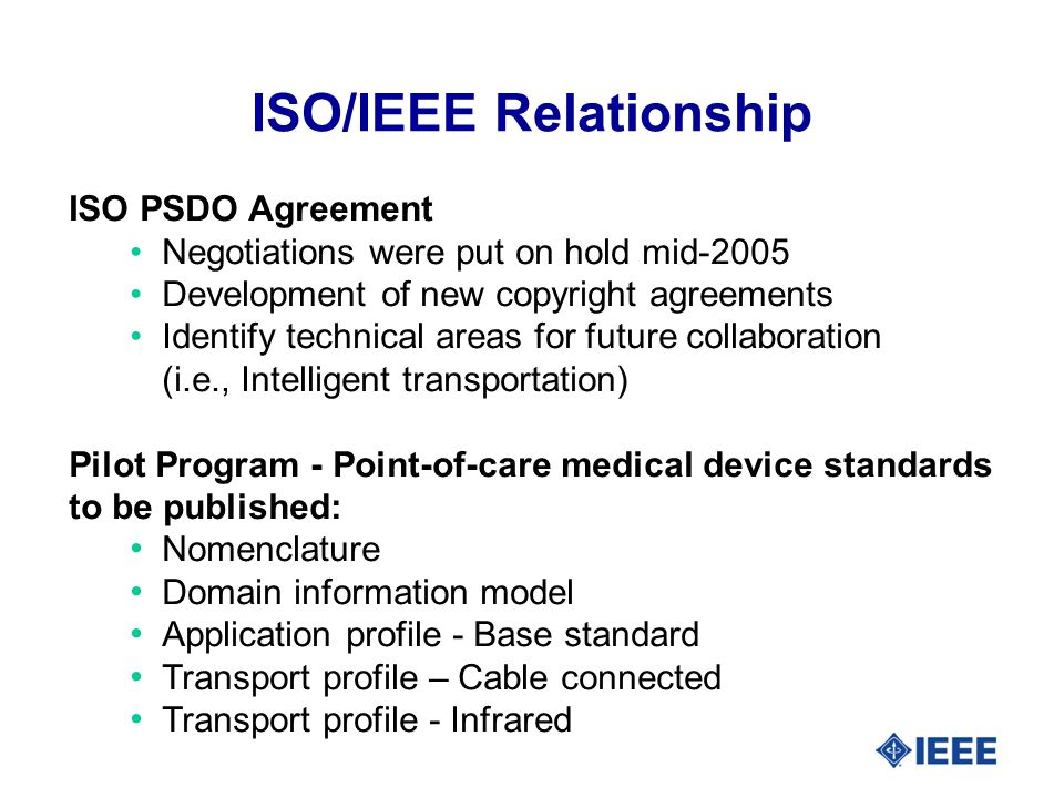 ISO PSDO Agreement Negotiations were put on hold mid-2005 Development of new copyright agreements Identify technical areas for future collaboration (i.e., Intelligent transportation) Pilot Program - Point-of-care medical device standards to be published: Nomenclature Domain information model Application profile - Base standard Transport profile – Cable connected Transport profile - Infrared ISO/IEEE Relationship