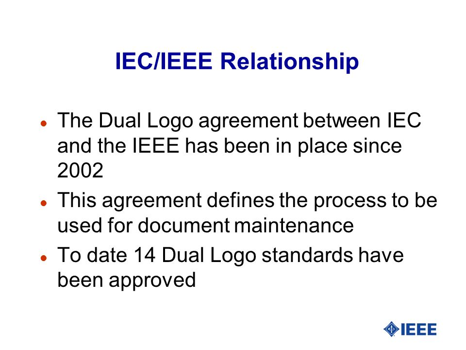 IEC/IEEE Relationship l The Dual Logo agreement between IEC and the IEEE has been in place since 2002 l This agreement defines the process to be used for document maintenance l To date 14 Dual Logo standards have been approved