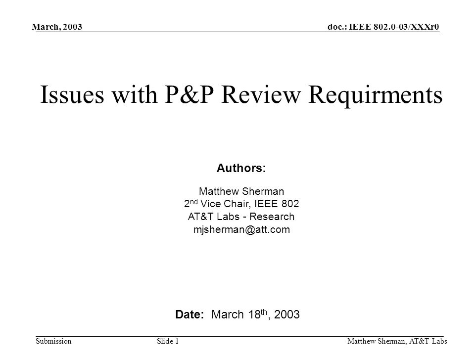 doc.: IEEE /XXXr0 Submission March, 2003 Matthew Sherman, AT&T Labs Slide 1 Issues with P&P Review Requirments Date: March 18 th, 2003 Authors: Matthew Sherman 2 nd Vice Chair, IEEE 802 AT&T Labs - Research