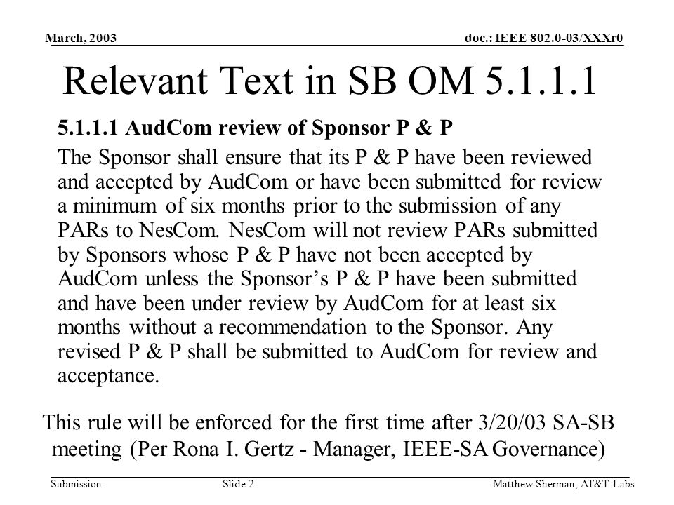 doc.: IEEE 802.0-03/XXXr0 Submission March, 2003 Matthew Sherman, AT&T Labs Slide 3 The Issue IEEE P802 Updates rules on an ongoing basis –New Rev typically every 4 months Strict reading of current rules imply we must submit rules every time updated Cannot submit PARs to NesCom for 6 months or until AudCom responsds –A response every 4 months.