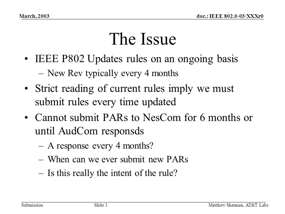 doc.: IEEE /XXXr0 Submission March, 2003 Matthew Sherman, AT&T Labs Slide 3 The Issue IEEE P802 Updates rules on an ongoing basis –New Rev typically every 4 months Strict reading of current rules imply we must submit rules every time updated Cannot submit PARs to NesCom for 6 months or until AudCom responsds –A response every 4 months.