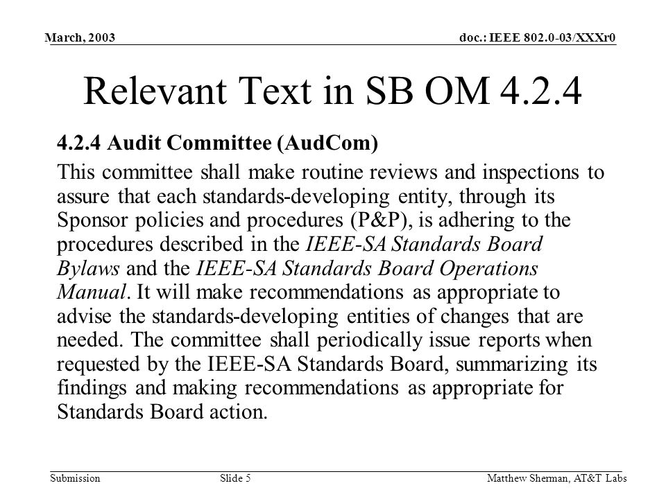doc.: IEEE /XXXr0 Submission March, 2003 Matthew Sherman, AT&T Labs Slide 5 Relevant Text in SB OM Audit Committee (AudCom) This committee shall make routine reviews and inspections to assure that each standards-developing entity, through its Sponsor policies and procedures (P&P), is adhering to the procedures described in the IEEE-SA Standards Board Bylaws and the IEEE-SA Standards Board Operations Manual.