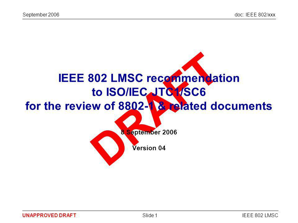 doc: IEEE 802/xxx UNAPPROVED DRAFT September 2006 IEEE 802 LMSCSlide 12 … and various guiding principles, processes, responsibilities and authorities are clarified 8802-1 should … Specify only 802 has the authority to make changes to the 8802-x versions of 802.x standards Define an ongoing review role for NBs during the development of potential 8802-x standards Specify more effective liaison solutions, leveraging technology as appropriate Add to the endorsement process by adding a step that approves an 8802-x standard Specify both 802 & ISO/IEC are able to veto or withdraw a 8802-x standard at any time Make it clear IEEE retains copyright of all material in 8802-x standards Clarify the IPR situation for 8802-x standards Specify that 8802-x standards are not limited to LAN technology Not contain any technical material Conclusion – 802