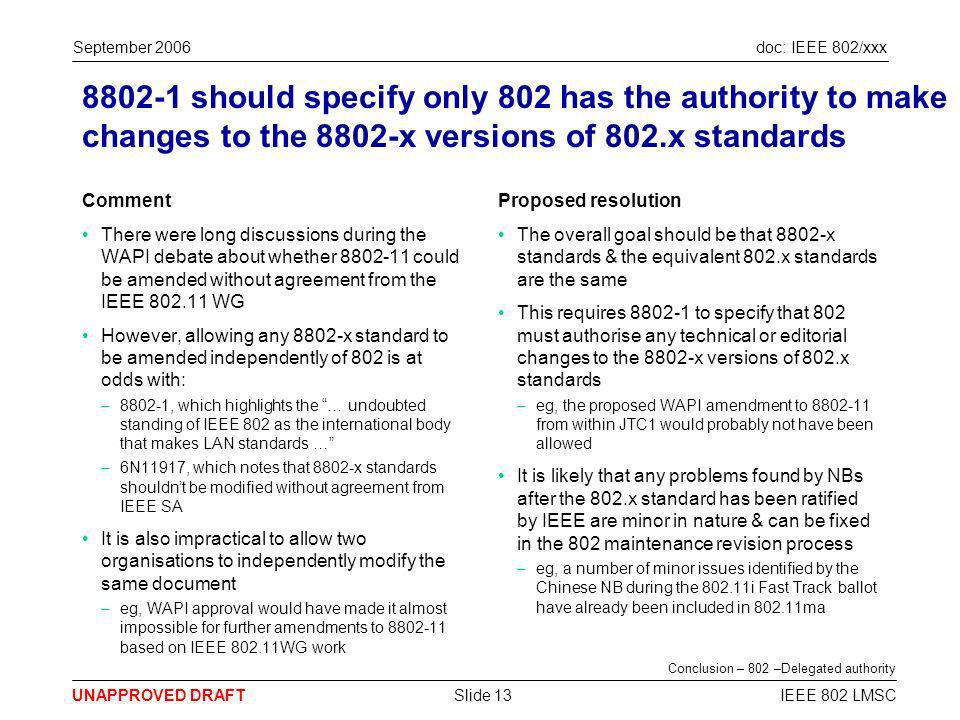 doc: IEEE 802/xxx UNAPPROVED DRAFT September 2006 IEEE 802 LMSCSlide 13 8802-1 should specify only 802 has the authority to make changes to the 8802-x versions of 802.x standards Comment There were long discussions during the WAPI debate about whether 8802-11 could be amended without agreement from the IEEE 802.11 WG However, allowing any 8802-x standard to be amended independently of 802 is at odds with: –8802-1, which highlights the … undoubted standing of IEEE 802 as the international body that makes LAN standards … –6N11917, which notes that 8802-x standards shouldnt be modified without agreement from IEEE SA It is also impractical to allow two organisations to independently modify the same document –eg, WAPI approval would have made it almost impossible for further amendments to 8802-11 based on IEEE 802.11WG work Proposed resolution The overall goal should be that 8802-x standards & the equivalent 802.x standards are the same This requires 8802-1 to specify that 802 must authorise any technical or editorial changes to the 8802-x versions of 802.x standards –eg, the proposed WAPI amendment to 8802-11 from within JTC1 would probably not have been allowed It is likely that any problems found by NBs after the 802.x standard has been ratified by IEEE are minor in nature & can be fixed in the 802 maintenance revision process –eg, a number of minor issues identified by the Chinese NB during the 802.11i Fast Track ballot have already been included in 802.11ma Conclusion – 802 –Delegated authority