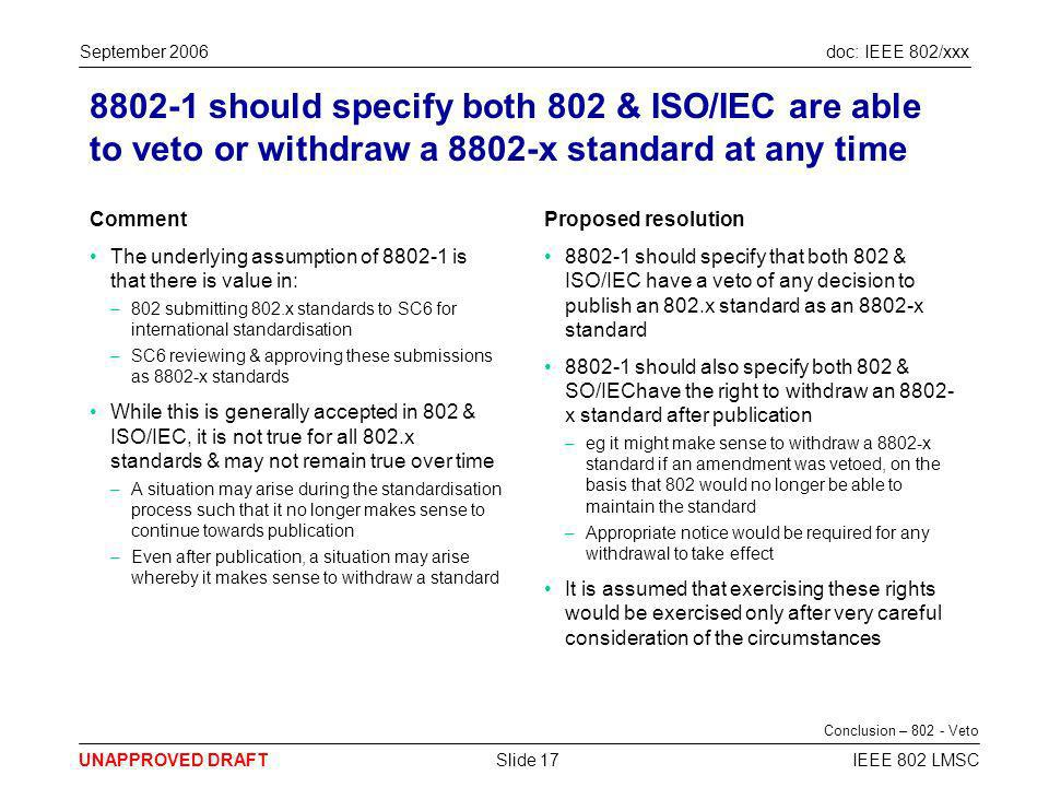 doc: IEEE 802/xxx UNAPPROVED DRAFT September 2006 IEEE 802 LMSCSlide 17 8802-1 should specify both 802 & ISO/IEC are able to veto or withdraw a 8802-x standard at any time Comment The underlying assumption of 8802-1 is that there is value in: –802 submitting 802.x standards to SC6 for international standardisation –SC6 reviewing & approving these submissions as 8802-x standards While this is generally accepted in 802 & ISO/IEC, it is not true for all 802.x standards & may not remain true over time –A situation may arise during the standardisation process such that it no longer makes sense to continue towards publication –Even after publication, a situation may arise whereby it makes sense to withdraw a standard Proposed resolution 8802-1 should specify that both 802 & ISO/IEC have a veto of any decision to publish an 802.x standard as an 8802-x standard 8802-1 should also specify both 802 & SO/IEChave the right to withdraw an 8802- x standard after publication –eg it might make sense to withdraw a 8802-x standard if an amendment was vetoed, on the basis that 802 would no longer be able to maintain the standard –Appropriate notice would be required for any withdrawal to take effect It is assumed that exercising these rights would be exercised only after very careful consideration of the circumstances Conclusion – 802 - Veto