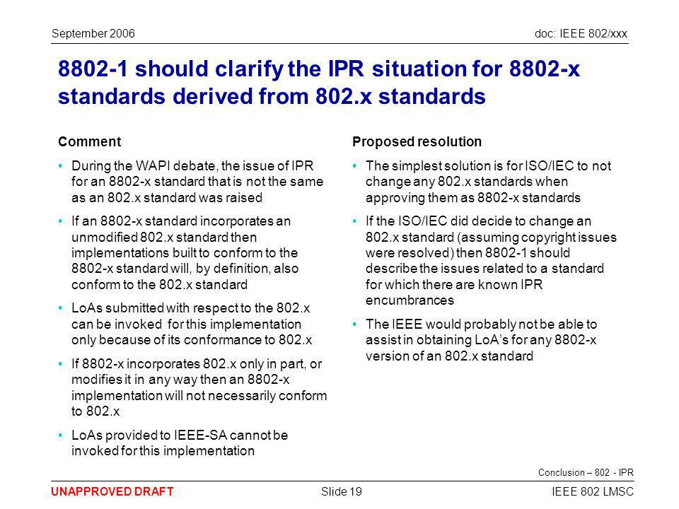 doc: IEEE 802/xxx UNAPPROVED DRAFT September 2006 IEEE 802 LMSCSlide 19 8802-1 should clarify the IPR situation for 8802-x standards derived from 802.x standards Comment During the WAPI debate, the issue of IPR for an 8802-x standard that is not the same as an 802.x standard was raised If an 8802-x standard incorporates an unmodified 802.x standard then implementations built to conform to the 8802-x standard will, by definition, also conform to the 802.x standard LoAs submitted with respect to the 802.x can be invoked for this implementation only because of its conformance to 802.x If 8802-x incorporates 802.x only in part, or modifies it in any way then an 8802-x implementation will not necessarily conform to 802.x LoAs provided to IEEE-SA cannot be invoked for this implementation Proposed resolution The simplest solution is for ISO/IEC to not change any 802.x standards when approving them as 8802-x standards If the ISO/IEC did decide to change an 802.x standard (assuming copyright issues were resolved) then 8802-1 should describe the issues related to a standard for which there are known IPR encumbrances The IEEE would probably not be able to assist in obtaining LoAs for any 8802-x version of an 802.x standard Conclusion – 802 - IPR