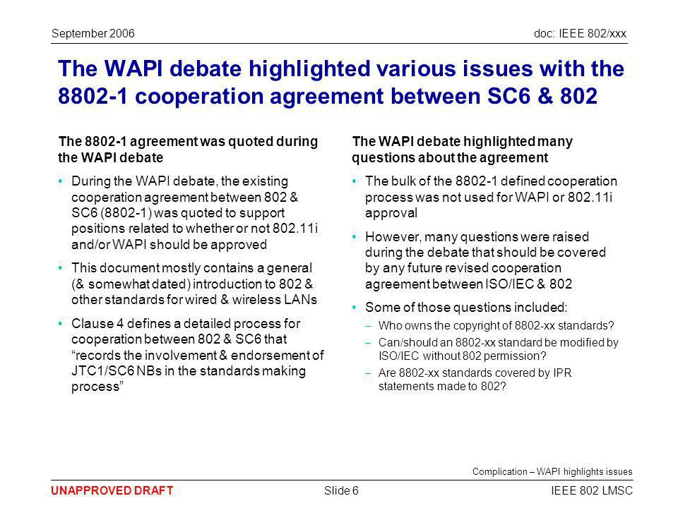 doc: IEEE 802/xxx UNAPPROVED DRAFT September 2006 IEEE 802 LMSCSlide 7 The 8802-1 cooperation agreement has fallen into disuse & has practical implementation issues The ISO/IEC & 802 cooperation agreement is no longer used The processes defined in 8802-1 have never been used in full given the catalogue in the annex is empty There is no known case where the endorsement process has been used This suggests it may have little value in its current form to 802 or ISO/IEC In recent times, most (if not all) 802 submissions to ISO/IEC have used the JTC1 Fast Track process –Probably because it definitely gives a 802.x document standards status The ISO/IEC & 802 cooperation agreement has practical difficulties It is not clear what benefit is gained by maintaining the 8802-1 document & so it has not happened Recent attempts to use the endorsement process defined in 8802-1 for 802.11ma approval failed when multiple Liaison statements to SC6 were not forwarded to the SC6 NBs Typically NBs require much longer lead times than typically available (15-30 days) to consider 802 drafts Complication – 8802-1 not used