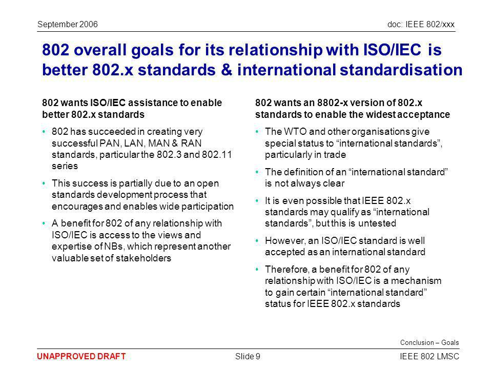 doc: IEEE 802/xxx UNAPPROVED DRAFT September 2006 IEEE 802 LMSCSlide 9 802 overall goals for its relationship with ISO/IEC is better 802.x standards & international standardisation 802 wants ISO/IEC assistance to enable better 802.x standards 802 has succeeded in creating very successful PAN, LAN, MAN & RAN standards, particular the 802.3 and 802.11 series This success is partially due to an open standards development process that encourages and enables wide participation A benefit for 802 of any relationship with ISO/IEC is access to the views and expertise of NBs, which represent another valuable set of stakeholders 802 wants an 8802-x version of 802.x standards to enable the widest acceptance The WTO and other organisations give special status to international standards, particularly in trade The definition of an international standard is not always clear It is even possible that IEEE 802.x standards may qualify as international standards, but this is untested However, an ISO/IEC standard is well accepted as an international standard Therefore, a benefit for 802 of any relationship with ISO/IEC is a mechanism to gain certain international standard status for IEEE 802.x standards Conclusion – Goals