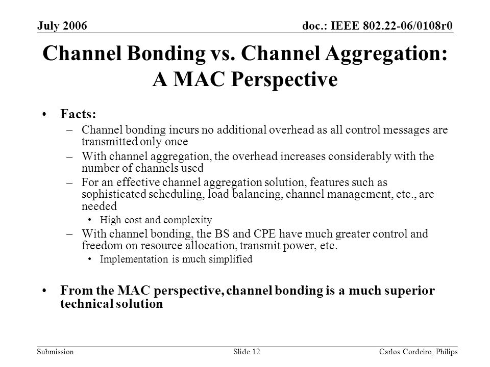 doc.: IEEE 802.22-06/0108r0 Submission July 2006 Carlos Cordeiro, PhilipsSlide 12 Channel Bonding vs. Channel Aggregation: A MAC Perspective Facts: –C