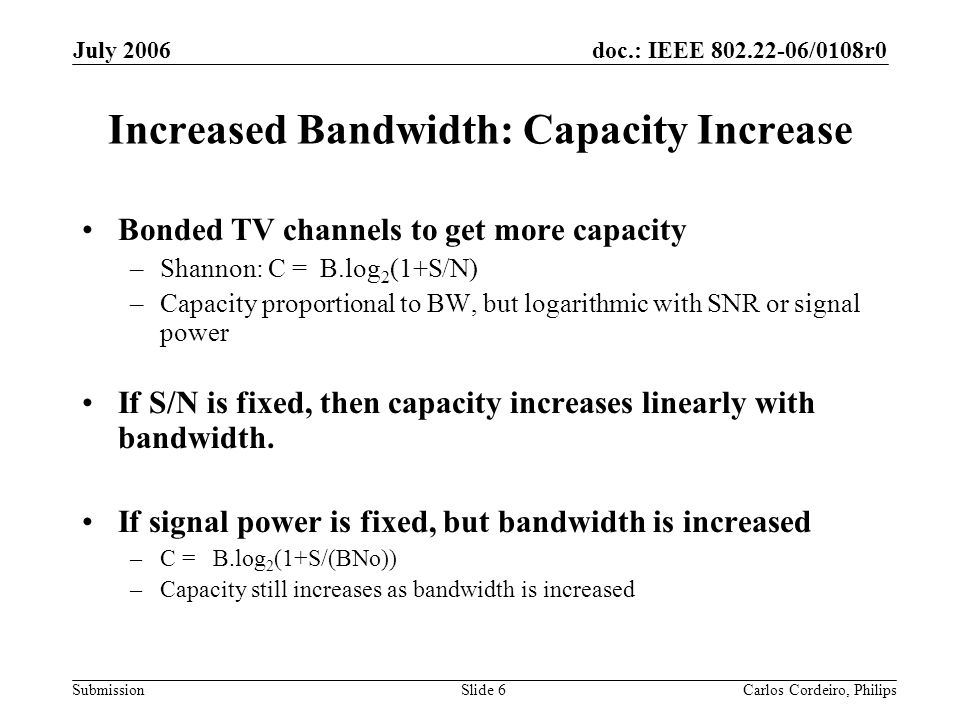doc.: IEEE 802.22-06/0108r0 Submission July 2006 Carlos Cordeiro, PhilipsSlide 6 Increased Bandwidth: Capacity Increase Bonded TV channels to get more capacity –Shannon: C = B.log 2 (1+S/N) –Capacity proportional to BW, but logarithmic with SNR or signal power If S/N is fixed, then capacity increases linearly with bandwidth.