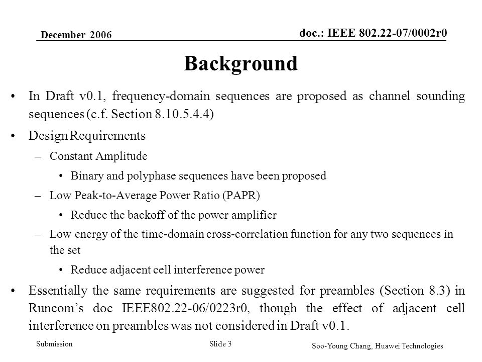 doc.: IEEE 802.22-07/0002r0 Submission December 2006 Soo-Young Chang, Huawei Technologies Slide 4 Background Preambles in Draft v0.1 –Binary PN Sequences Only one sequence for one preamble of a type Rather high PAPR ( > 7.8dB for 2K FFT) Sounding Sequences in Current Draft –Binary Golay Sequences Length is restricted to the form of m*2 n After truncation, PAPR > 4.5 dB for 2K FFT mode with null subcarriers [L=160, DC, R=159] –Generalized Chirp Like (GCL) Sequence Sets A specific class of Constant Amplitude Zero Auto-Correlation (CAZAC) sequences Actually, only Chu sequence sets are used