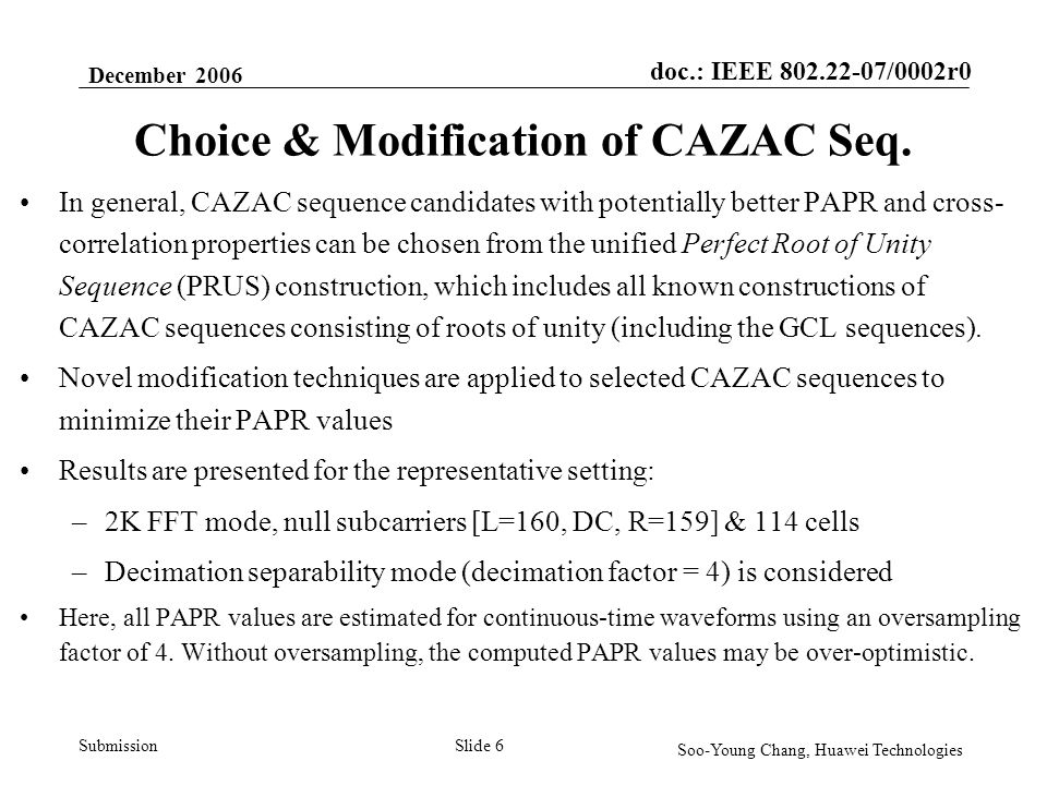 doc.: IEEE 802.22-07/0002r0 Submission December 2006 Soo-Young Chang, Huawei Technologies Slide 7 Modified CAZAC Sequences as Preambles The following table lists the PAPR values of the proposed modified CAZAC sequences, and the existing PN preambles in draft v0.1 When adjacent cell interference is not a concern, these individual (i.e.