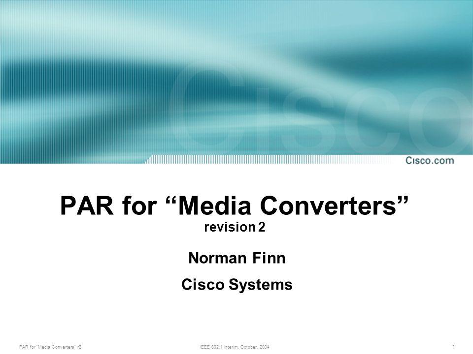 PAR for Media Converters r2IEEE 802.1 interim, October, 2004 1 PAR for Media Converters revision 2 Norman Finn Cisco Systems