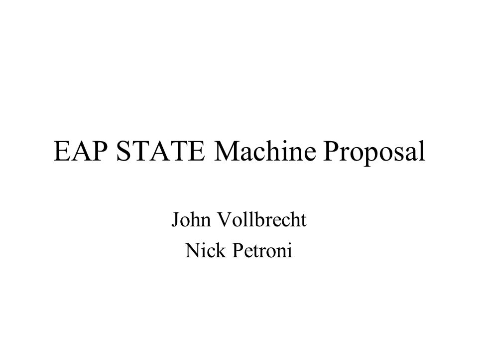 EAP STATE Machine Proposal John Vollbrecht Nick Petroni