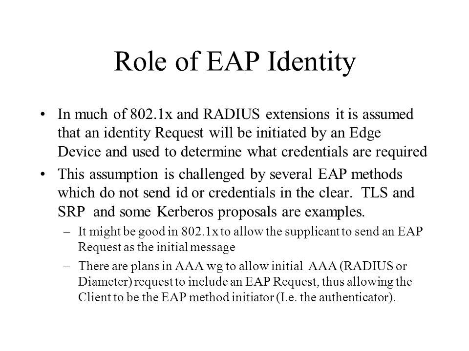 Role of EAP Identity In much of 802.1x and RADIUS extensions it is assumed that an identity Request will be initiated by an Edge Device and used to de