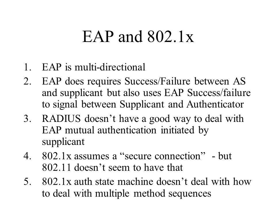 EAP and 802.1x 1.EAP is multi-directional 2.EAP does requires Success/Failure between AS and supplicant but also uses EAP Success/failure to signal be