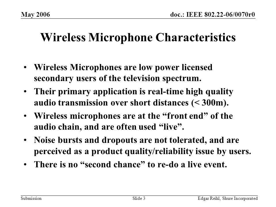 doc.: IEEE 802.22-06/0070r0 Submission May 2006 Edgar Reihl, Shure IncorporatedSlide 3 Wireless Microphone Characteristics Wireless Microphones are lo