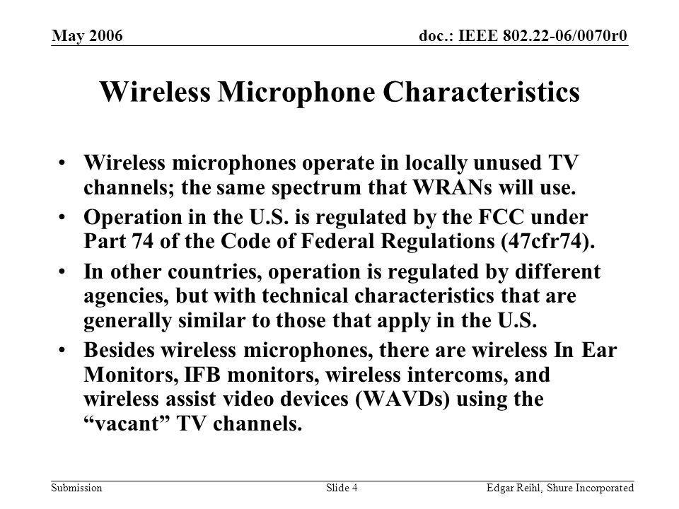 doc.: IEEE 802.22-06/0070r0 Submission May 2006 Edgar Reihl, Shure IncorporatedSlide 4 Wireless Microphone Characteristics Wireless microphones operat