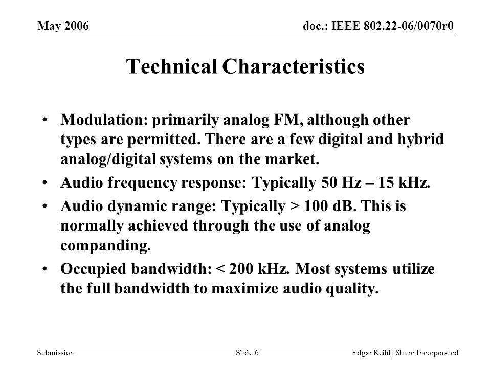 doc.: IEEE 802.22-06/0070r0 Submission May 2006 Edgar Reihl, Shure IncorporatedSlide 6 Technical Characteristics Modulation: primarily analog FM, alth