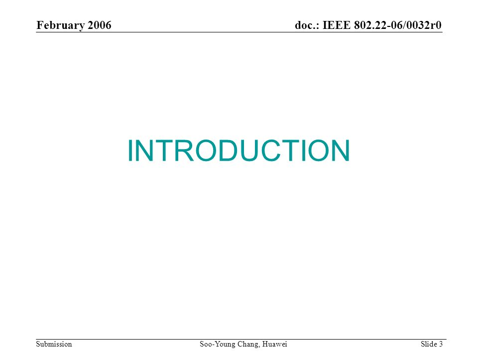 INTRODUCTION February 2006 Soo-Young Chang, Huawei Slide 3 doc.: IEEE 802.22-06/0032r0 Submission