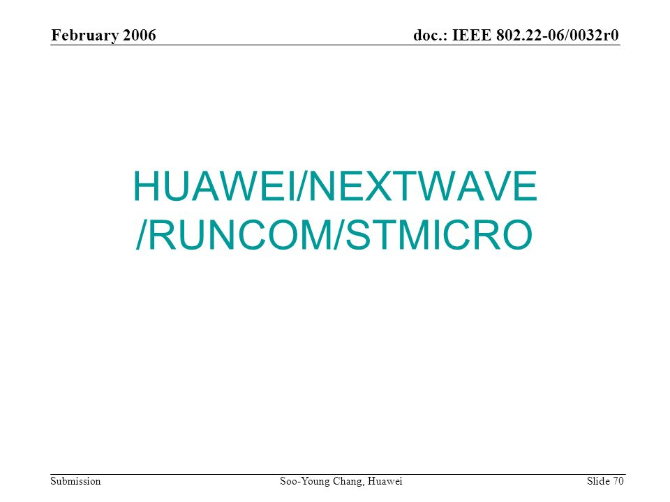 HUAWEI/NEXTWAVE /RUNCOM/STMICRO February 2006 Soo-Young Chang, Huawei Slide 70 doc.: IEEE 802.22-06/0032r0 Submission
