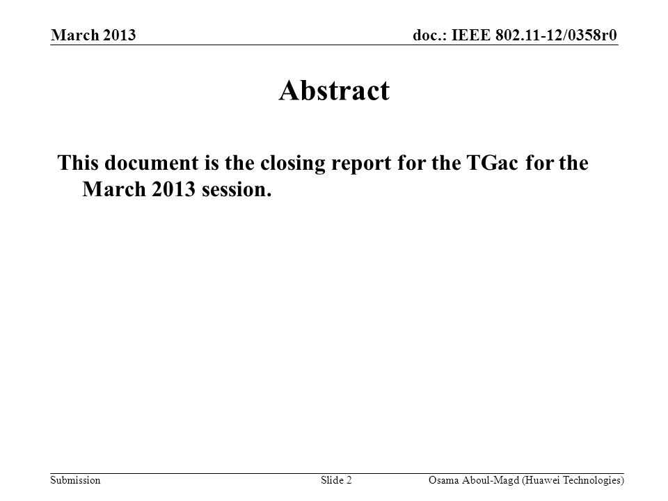 doc.: IEEE 802.11-12/0358r0 Submission March 2013 Osama Aboul-Magd (Huawei Technologies)Slide 2 Abstract This document is the closing report for the T