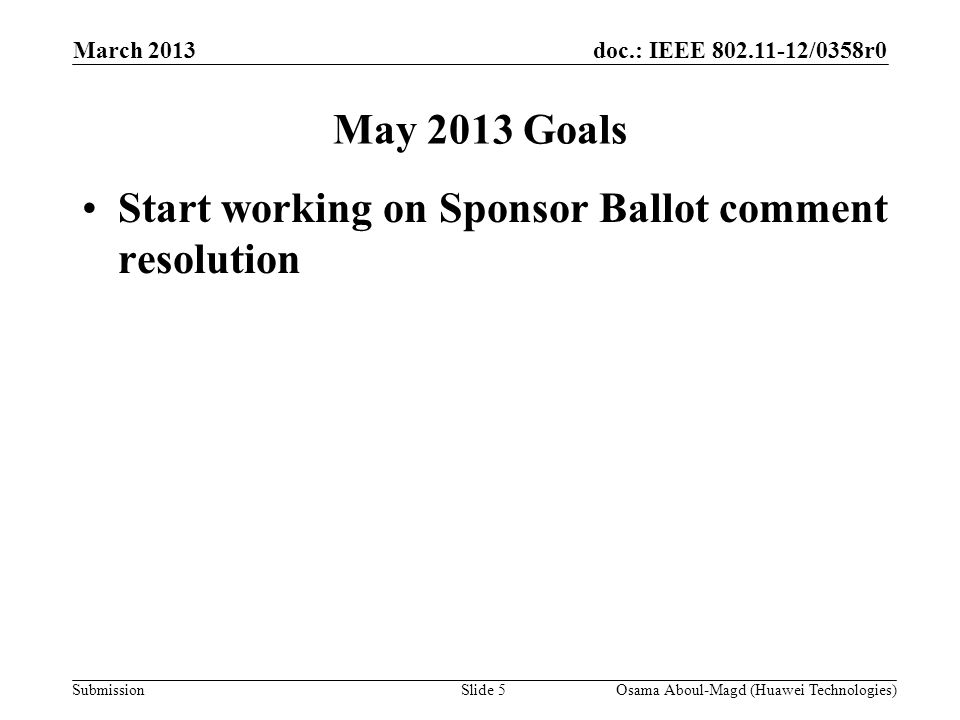 doc.: IEEE 802.11-12/0358r0 Submission March 2013 Osama Aboul-Magd (Huawei Technologies)Slide 5 May 2013 Goals Start working on Sponsor Ballot comment