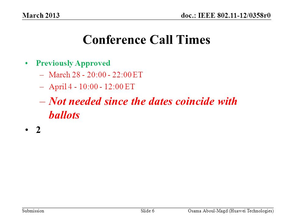 doc.: IEEE 802.11-12/0358r0 Submission March 2013 Osama Aboul-Magd (Huawei Technologies)Slide 6 Conference Call Times Previously Approved –March 28 -
