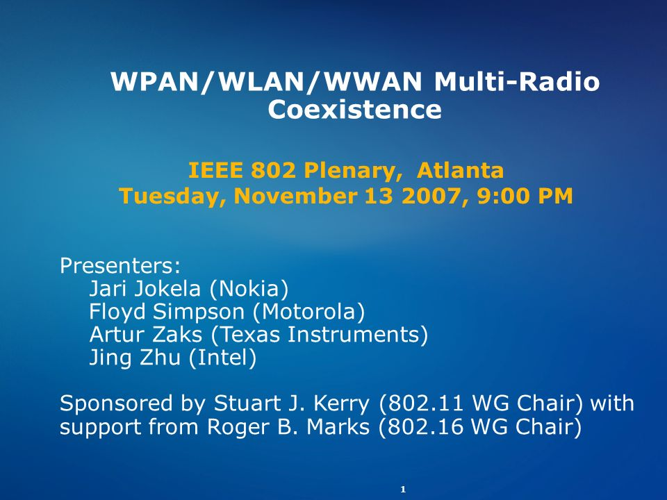 1 WPAN/WLAN/WWAN Multi-Radio Coexistence Presenters: Jari Jokela (Nokia) Floyd Simpson (Motorola) Artur Zaks (Texas Instruments) Jing Zhu (Intel) Spon