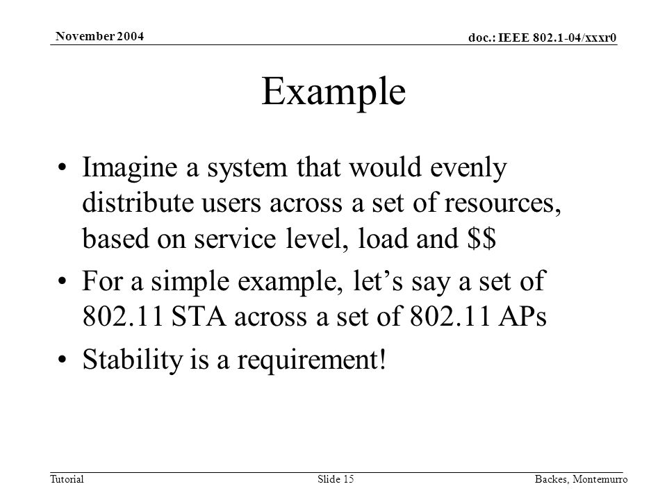 doc.: IEEE 802.1-04/xxxr0 Tutorial November 2004 Backes, MontemurroSlide 15 Example Imagine a system that would evenly distribute users across a set of resources, based on service level, load and $$ For a simple example, lets say a set of 802.11 STA across a set of 802.11 APs Stability is a requirement!
