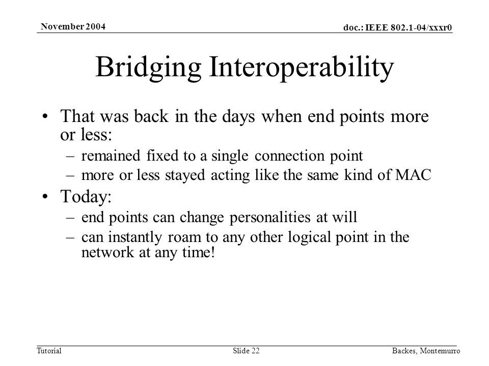 doc.: IEEE /xxxr0 Tutorial November 2004 Backes, MontemurroSlide 22 Bridging Interoperability That was back in the days when end points more or less: –remained fixed to a single connection point –more or less stayed acting like the same kind of MAC Today: –end points can change personalities at will –can instantly roam to any other logical point in the network at any time!