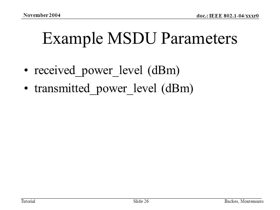 doc.: IEEE 802.1-04/xxxr0 Tutorial November 2004 Backes, MontemurroSlide 26 Example MSDU Parameters received_power_level (dBm) transmitted_power_level