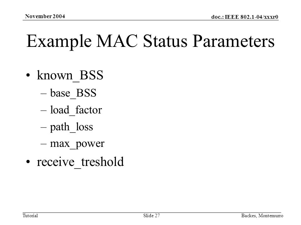 doc.: IEEE /xxxr0 Tutorial November 2004 Backes, MontemurroSlide 27 Example MAC Status Parameters known_BSS –base_BSS –load_factor –path_loss –max_power receive_treshold