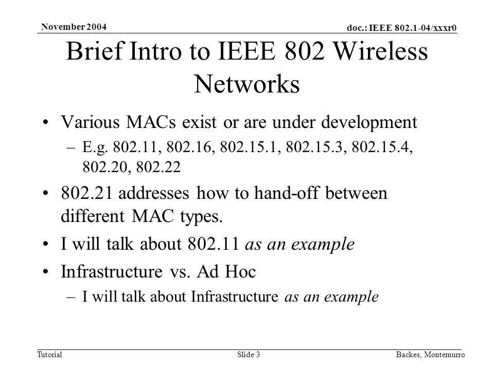doc.: IEEE /xxxr0 Tutorial November 2004 Backes, MontemurroSlide 3 Brief Intro to IEEE 802 Wireless Networks Various MACs exist or are under development –E.g.