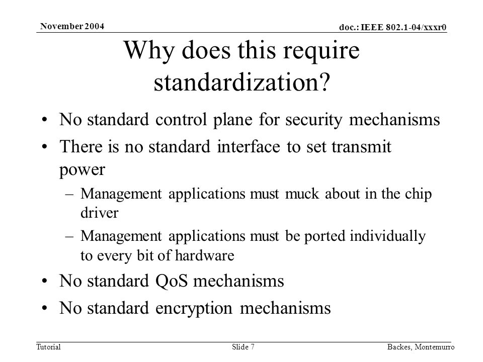 doc.: IEEE /xxxr0 Tutorial November 2004 Backes, MontemurroSlide 7 No standard control plane for security mechanisms There is no standard interface to set transmit power –Management applications must muck about in the chip driver –Management applications must be ported individually to every bit of hardware No standard QoS mechanisms No standard encryption mechanisms Why does this require standardization