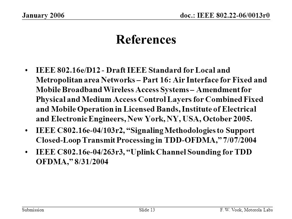 doc.: IEEE 802.22-06/0013r0 Submission January 2006 F. W. Vook, Motorola LabsSlide 13 References IEEE 802.16e/D12 - Draft IEEE Standard for Local and