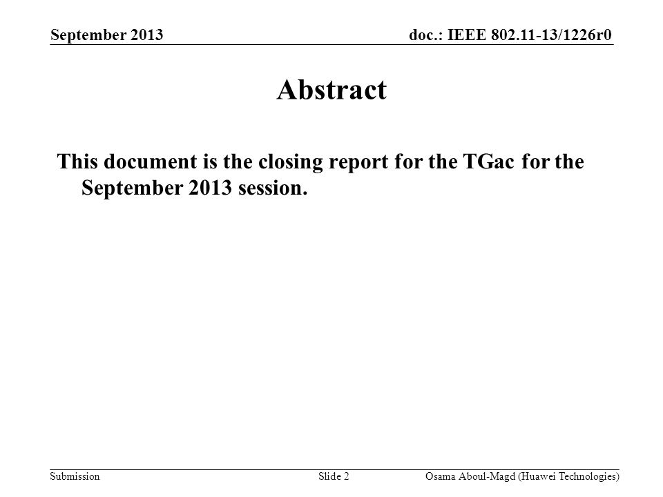 doc.: IEEE 802.11-13/1226r0 Submission September 2013 Osama Aboul-Magd (Huawei Technologies)Slide 2 Abstract This document is the closing report for the TGac for the September 2013 session.