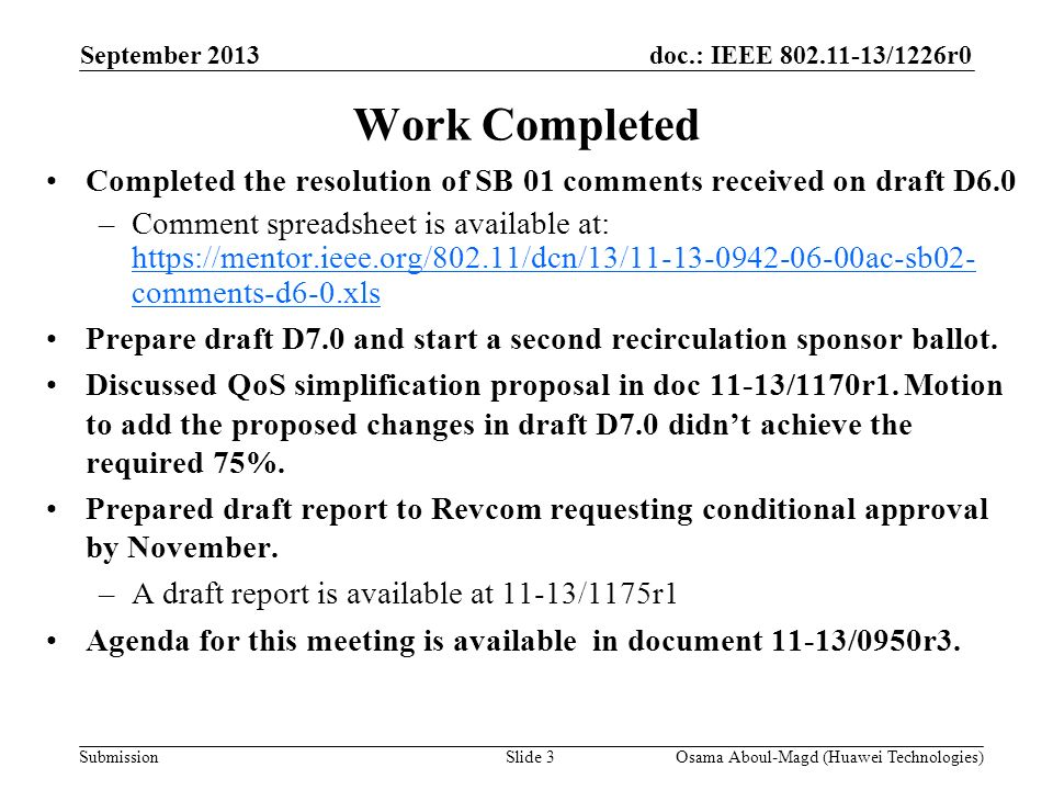 doc.: IEEE 802.11-13/1226r0 Submission Work Completed Completed the resolution of SB 01 comments received on draft D6.0 –Comment spreadsheet is available at: https://mentor.ieee.org/802.11/dcn/13/11-13-0942-06-00ac-sb02- comments-d6-0.xls https://mentor.ieee.org/802.11/dcn/13/11-13-0942-06-00ac-sb02- comments-d6-0.xls Prepare draft D7.0 and start a second recirculation sponsor ballot.