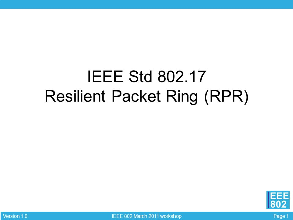 Page 1 IEEE 802 March 2011 workshop Version 1.0 EEE 802 IEEE Std Resilient Packet Ring (RPR)