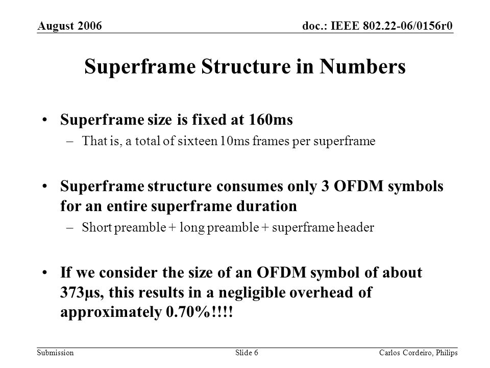 doc.: IEEE 802.22-06/0156r0 Submission August 2006 Carlos Cordeiro, PhilipsSlide 7 Conclusions The superframe structure allows for a number of advanced features to be implemented –A number of mandatory schemes in draft 0.1 depend on it We have shown that the superframe structure: –Allows the support of a number of advanced features, NOT ONLY channel bonding –Allows the standard to be future proof –Incurs negligible overhead of only 0.70% –Can also be used for the SINGLE CHANNEL only case The superframe structure is currently mandatory –This way, the standard is made future proof and compatible with future amendments/enhancements