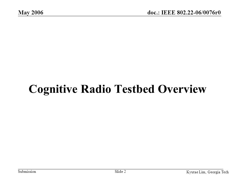 doc.: IEEE 802.22-06/0076r0 Submission Kyutae Lim, Georgia Tech May 2006 Slide 2 Cognitive Radio Testbed Overview