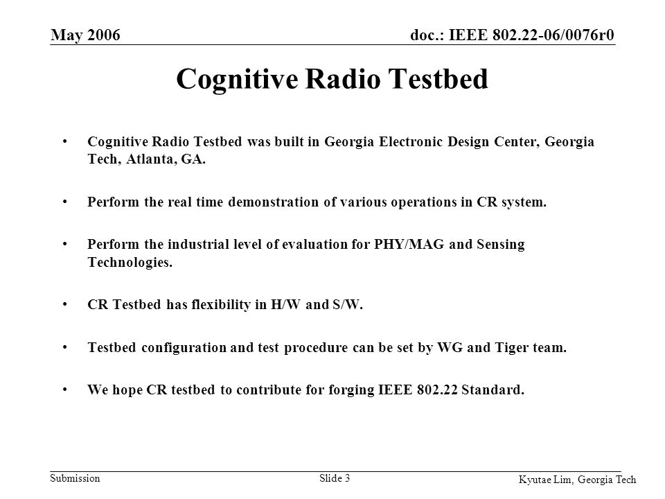 doc.: IEEE 802.22-06/0076r0 Submission Kyutae Lim, Georgia Tech May 2006 Slide 4 DTV Sig Gen Vector Sig Gen AMP TV Antenna ADC : Data Acquisition Spectrum Analyzer Equipment Control Signal Generation Spectrum Sensing Component Control Display Control Received sig.