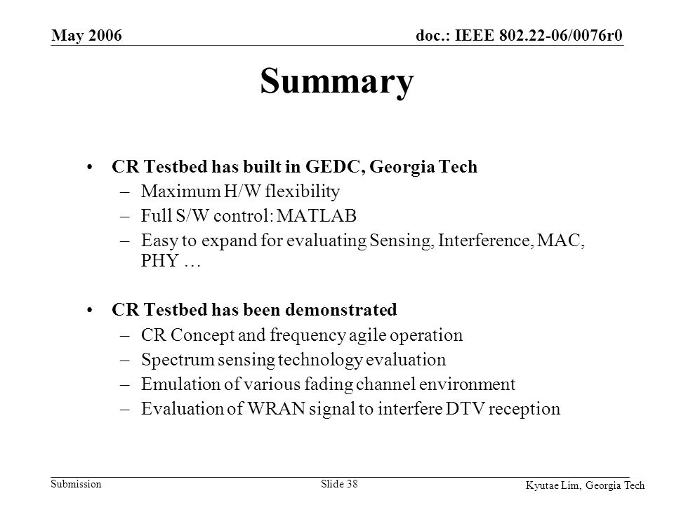 doc.: IEEE 802.22-06/0076r0 Submission Kyutae Lim, Georgia Tech May 2006 Slide 38 Summary CR Testbed has built in GEDC, Georgia Tech –Maximum H/W flexibility –Full S/W control: MATLAB –Easy to expand for evaluating Sensing, Interference, MAC, PHY … CR Testbed has been demonstrated –CR Concept and frequency agile operation –Spectrum sensing technology evaluation –Emulation of various fading channel environment –Evaluation of WRAN signal to interfere DTV reception