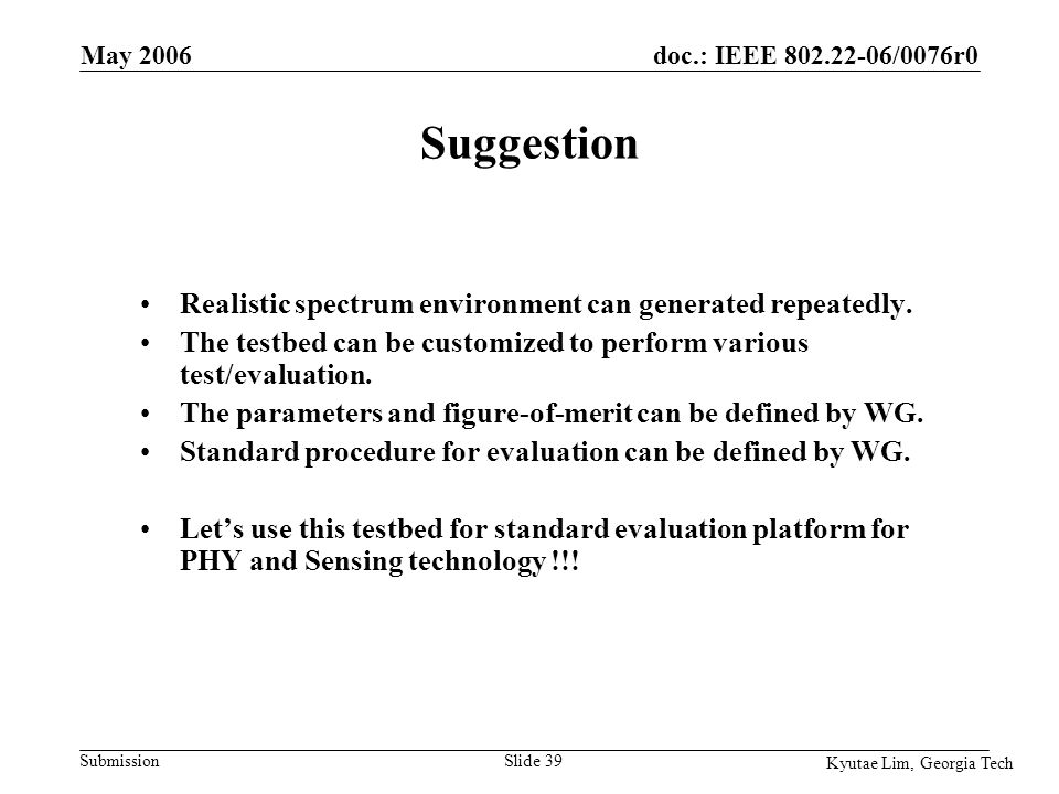 doc.: IEEE 802.22-06/0076r0 Submission Kyutae Lim, Georgia Tech May 2006 Slide 39 Suggestion Realistic spectrum environment can generated repeatedly.