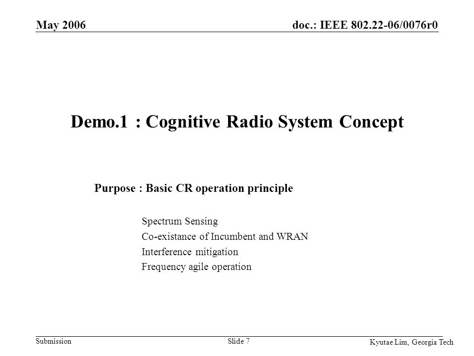 doc.: IEEE 802.22-06/0076r0 Submission Kyutae Lim, Georgia Tech May 2006 Slide 18 Demo.2 : Evaluation of Spectrum Sensing Technology Purpose : Verifying Various Spectrum Sensing Technologies Generating Spectrum Environment Energy Detection: MRSS Feature Detection: AAC